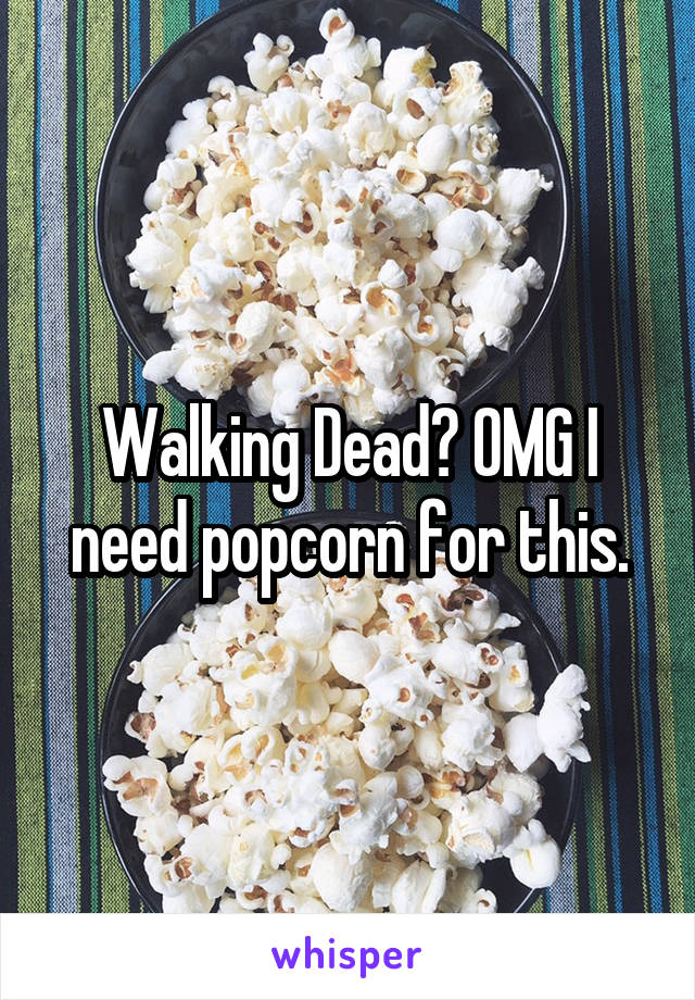 Walking Dead? OMG I need popcorn for this.