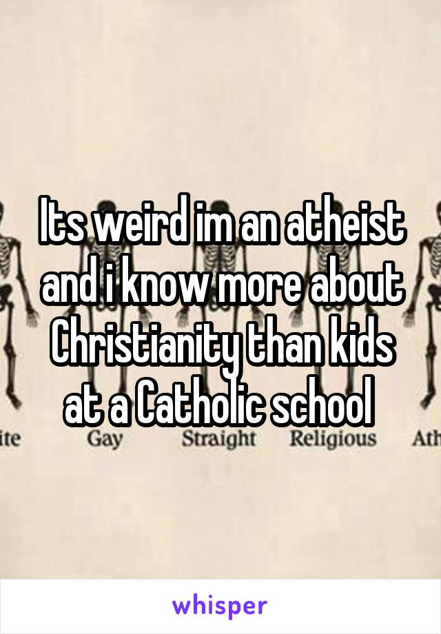 Its weird im an atheist and i know more about Christianity than kids at a Catholic school