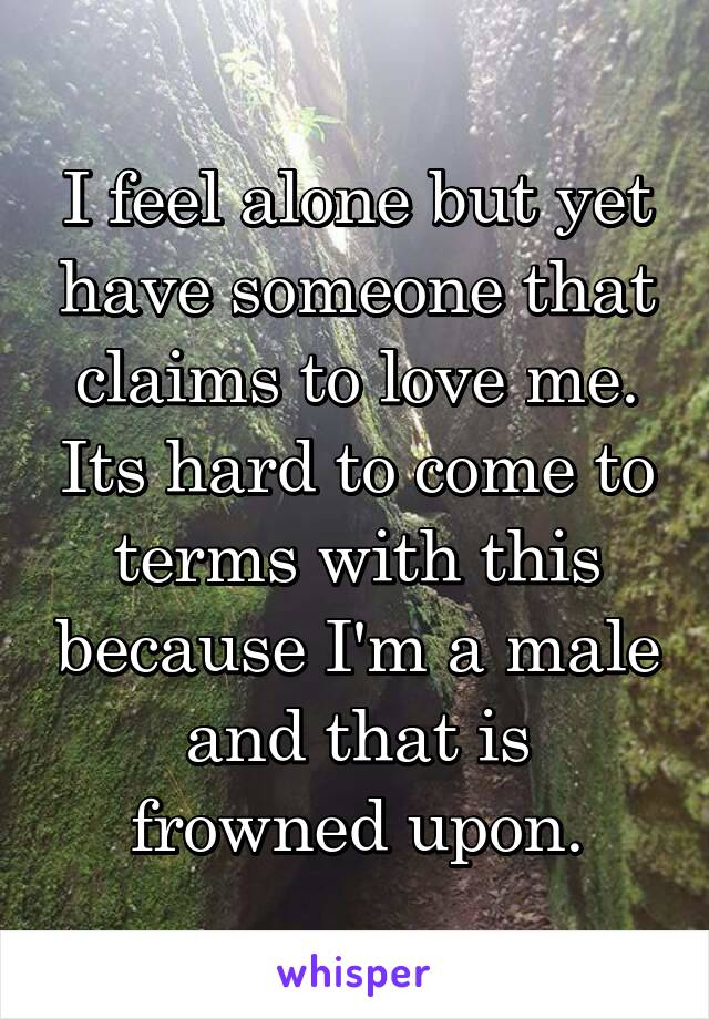 I feel alone but yet have someone that claims to love me. Its hard to come to terms with this because I'm a male and that is frowned upon.