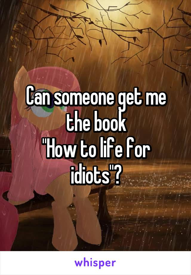 """Can someone get me the book """"How to life for idiots""""?"""