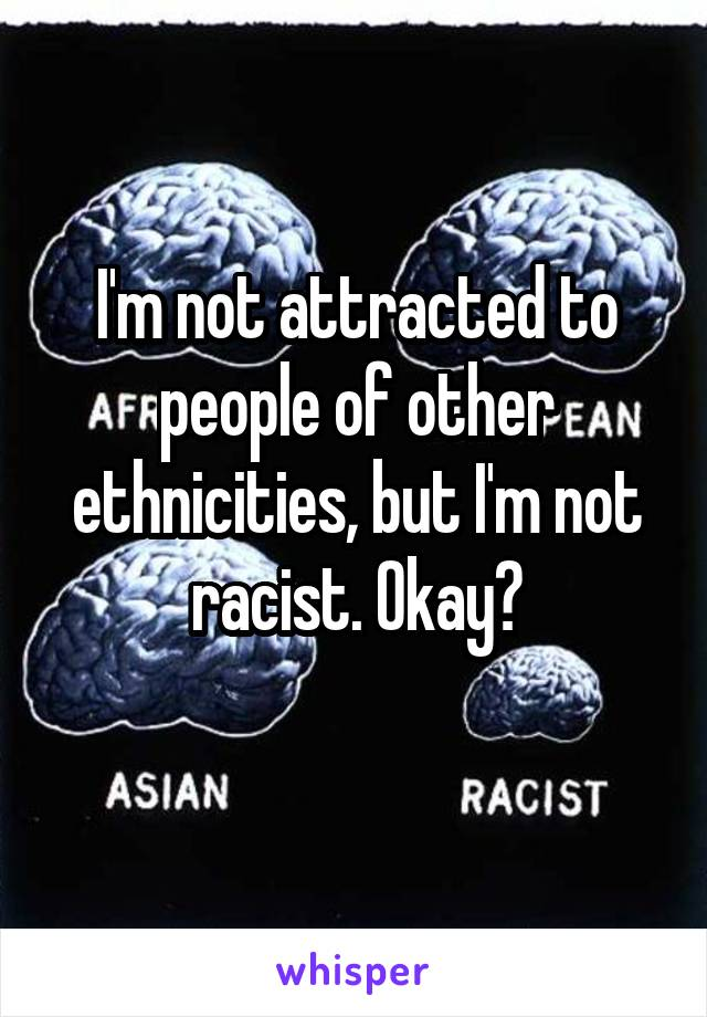 I'm not attracted to people of other ethnicities, but I'm not racist. Okay?