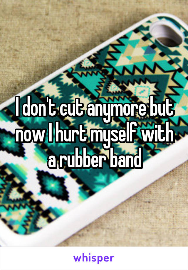 I don't cut anymore but now I hurt myself with a rubber band