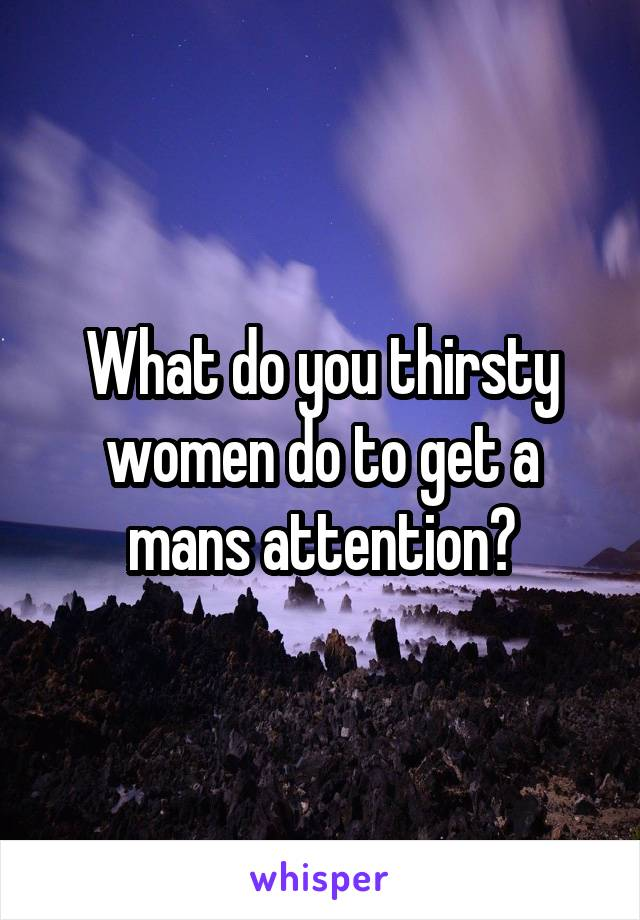 What do you thirsty women do to get a mans attention?