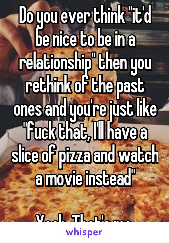 "Do you ever think ""it'd be nice to be in a relationship"" then you rethink of the past ones and you're just like ""fuck that, I'll have a slice of pizza and watch a movie instead""  Yeah, That's me."