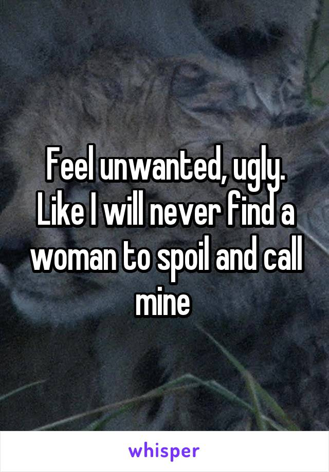 Feel unwanted, ugly. Like I will never find a woman to spoil and call mine
