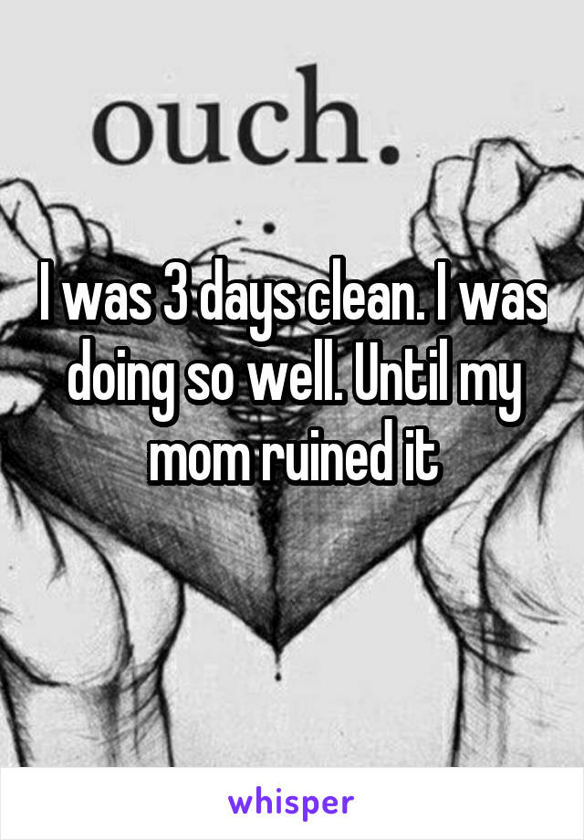 I was 3 days clean. I was doing so well. Until my mom ruined it