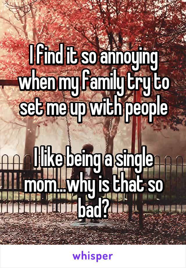 I find it so annoying when my family try to set me up with people  I like being a single mom...why is that so bad?