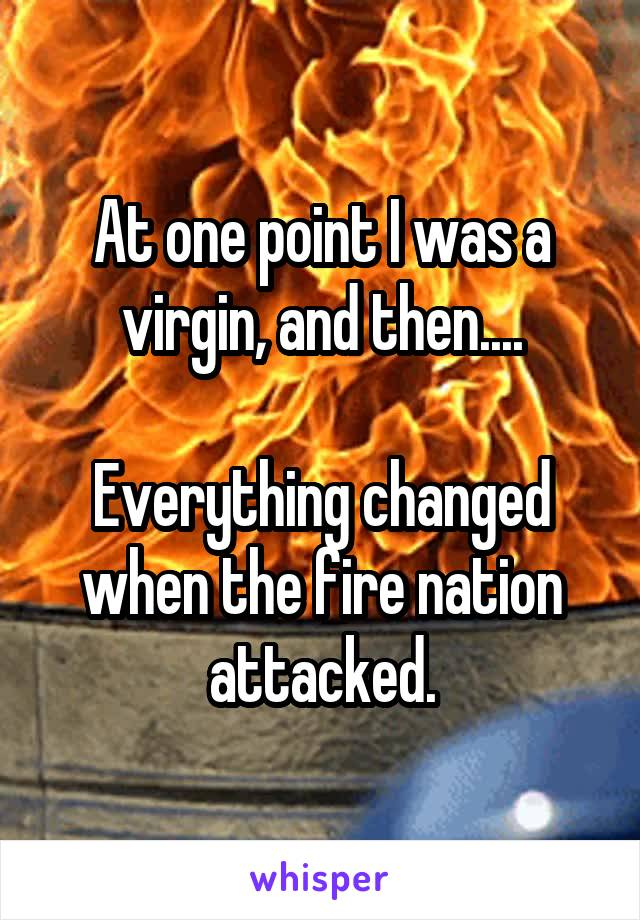 At one point I was a virgin, and then....  Everything changed when the fire nation attacked.