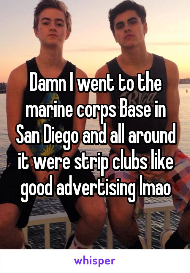 Damn I went to the marine corps Base in San Diego and all around it were strip clubs like good advertising lmao