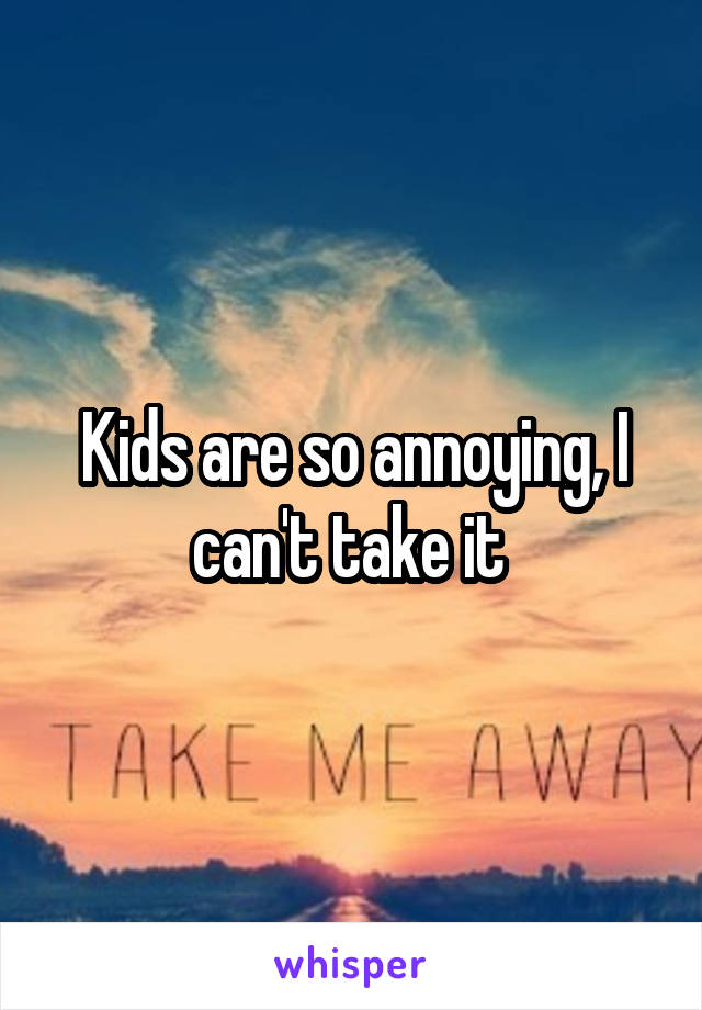 Kids are so annoying, I can't take it