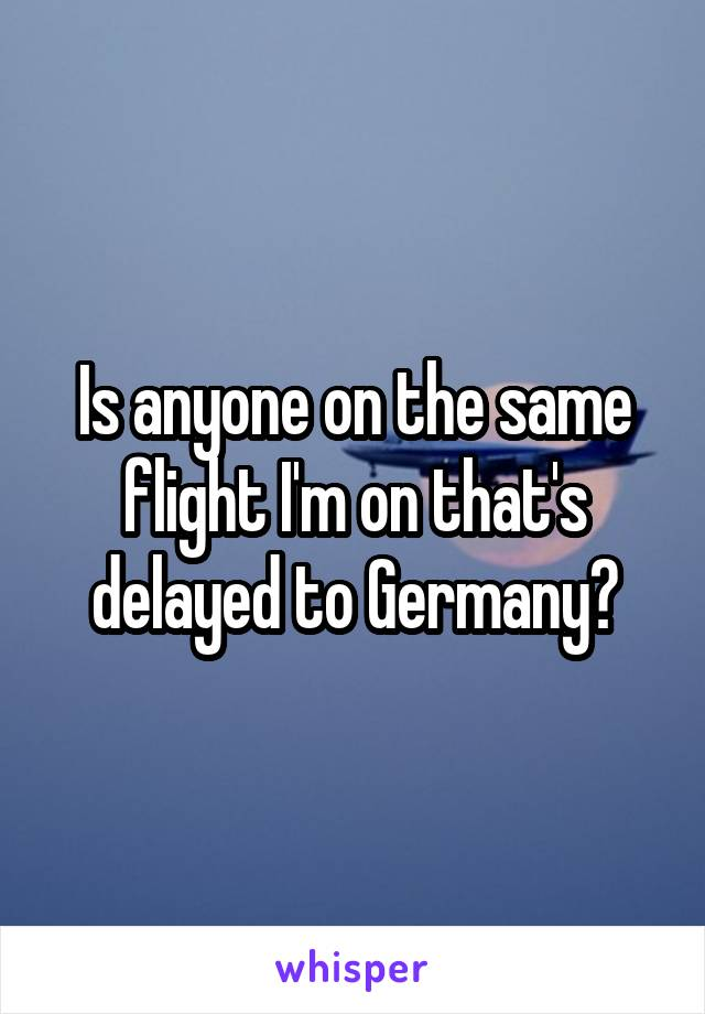Is anyone on the same flight I'm on that's delayed to Germany?