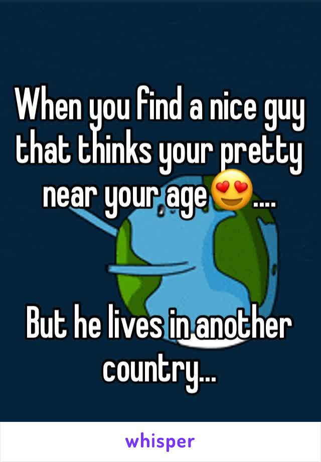 When you find a nice guy that thinks your pretty near your age😍....   But he lives in another country...