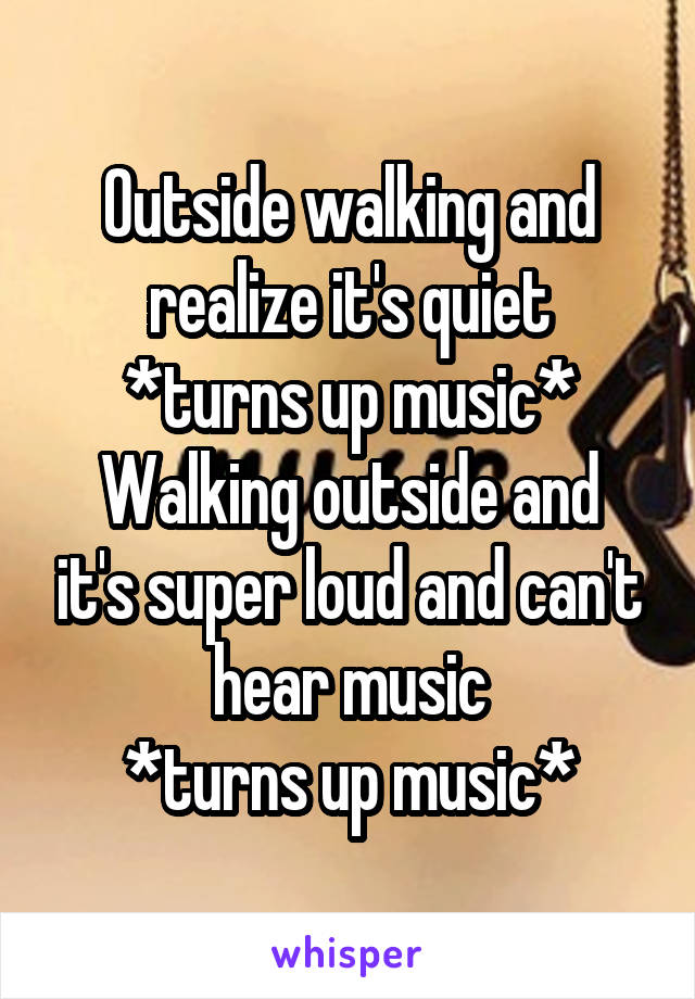 Outside walking and realize it's quiet *turns up music* Walking outside and it's super loud and can't hear music *turns up music*
