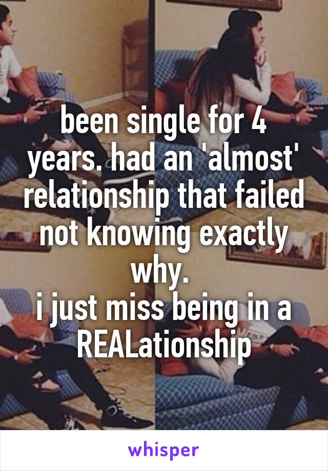 been single for 4 years. had an 'almost' relationship that failed not knowing exactly why.  i just miss being in a REALationship