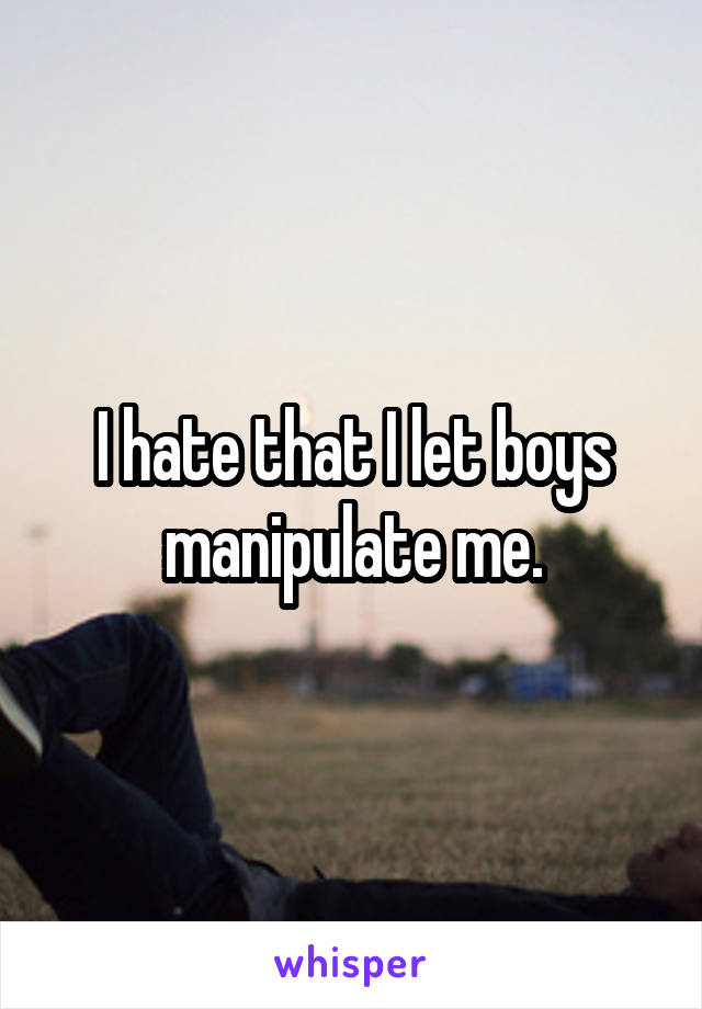 I hate that I let boys manipulate me.