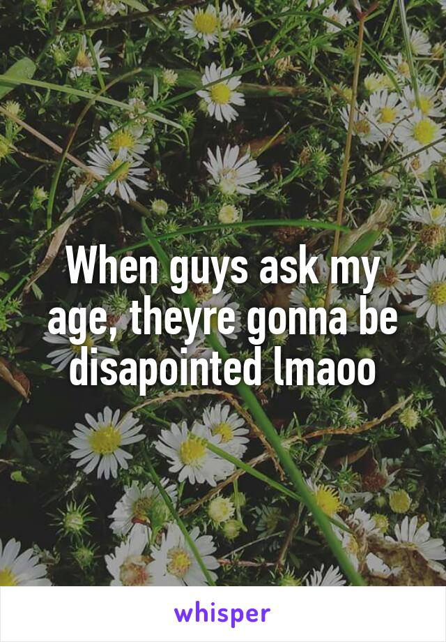 When guys ask my age, theyre gonna be disapointed lmaoo