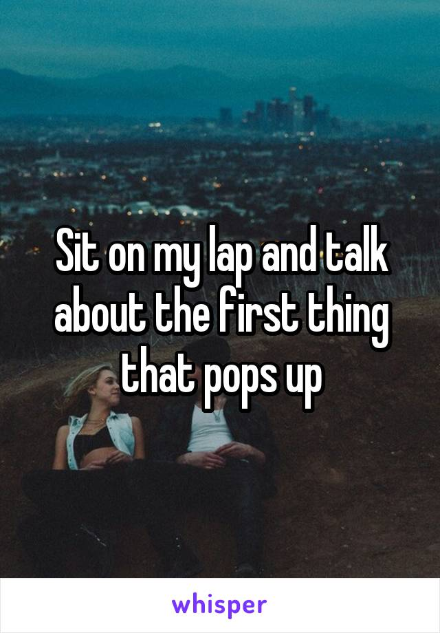 Sit on my lap and talk about the first thing that pops up