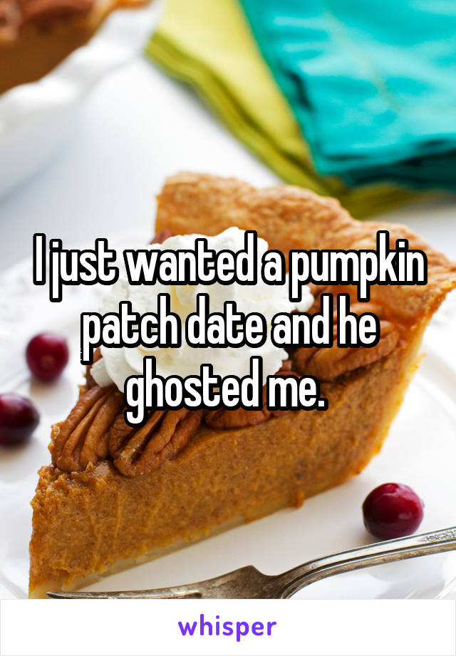 I just wanted a pumpkin patch date and he ghosted me.