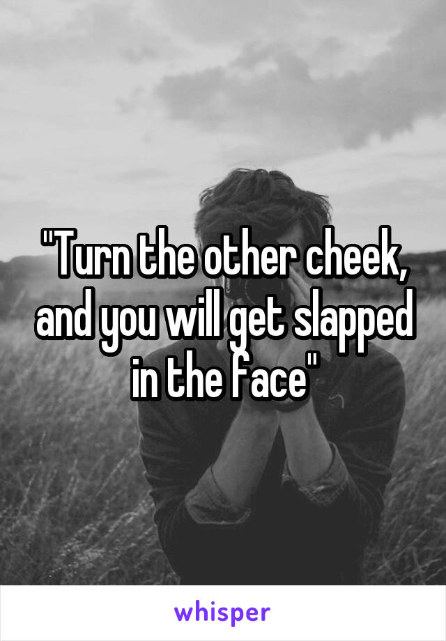 """""""Turn the other cheek, and you will get slapped in the face"""""""