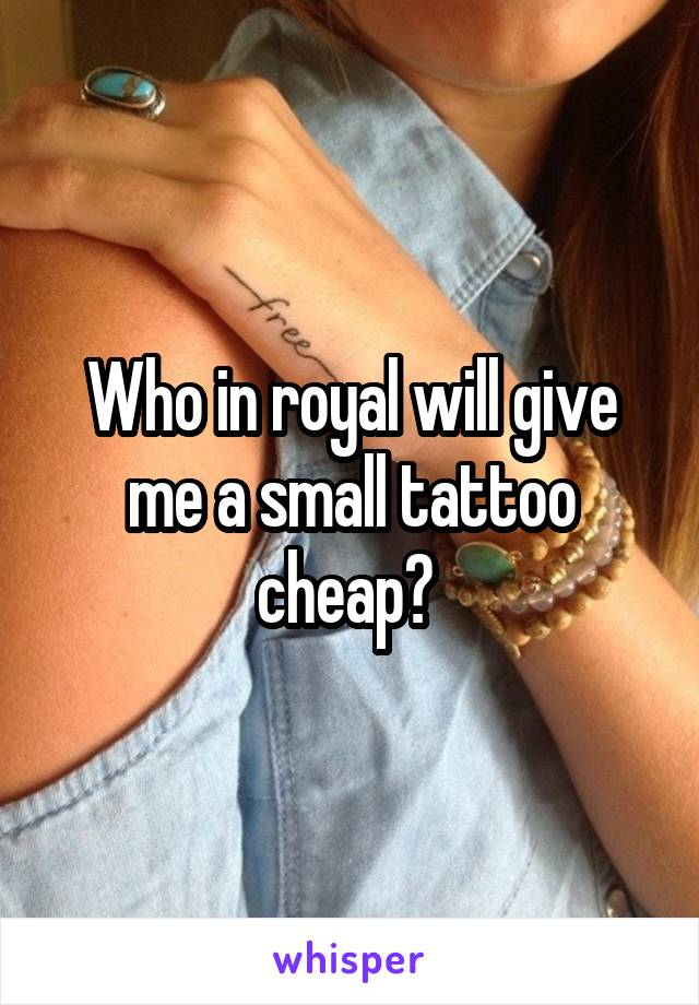 Who in royal will give me a small tattoo cheap?