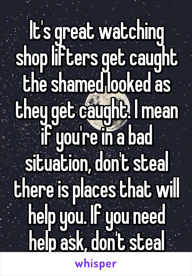 It's great watching shop lifters get caught the shamed looked as they get caught. I mean if you're in a bad situation, don't steal there is places that will help you. If you need help ask, don't steal
