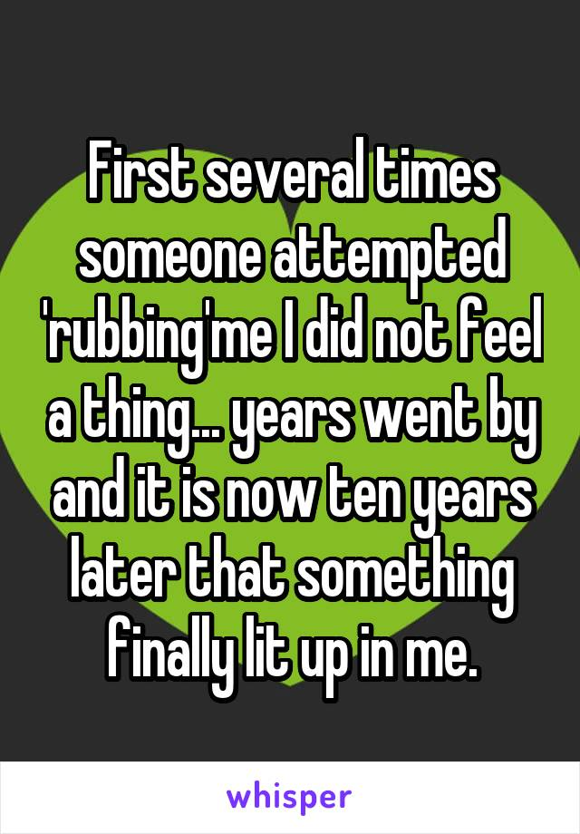 First several times someone attempted 'rubbing'me I did not feel a thing... years went by and it is now ten years later that something finally lit up in me.