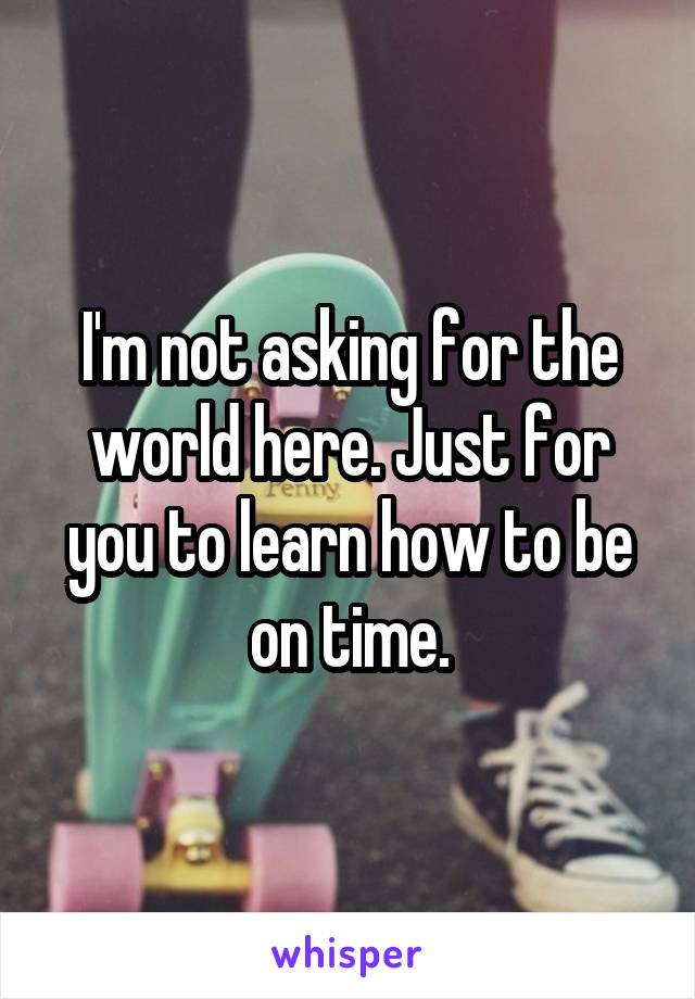 I'm not asking for the world here. Just for you to learn how to be on time.