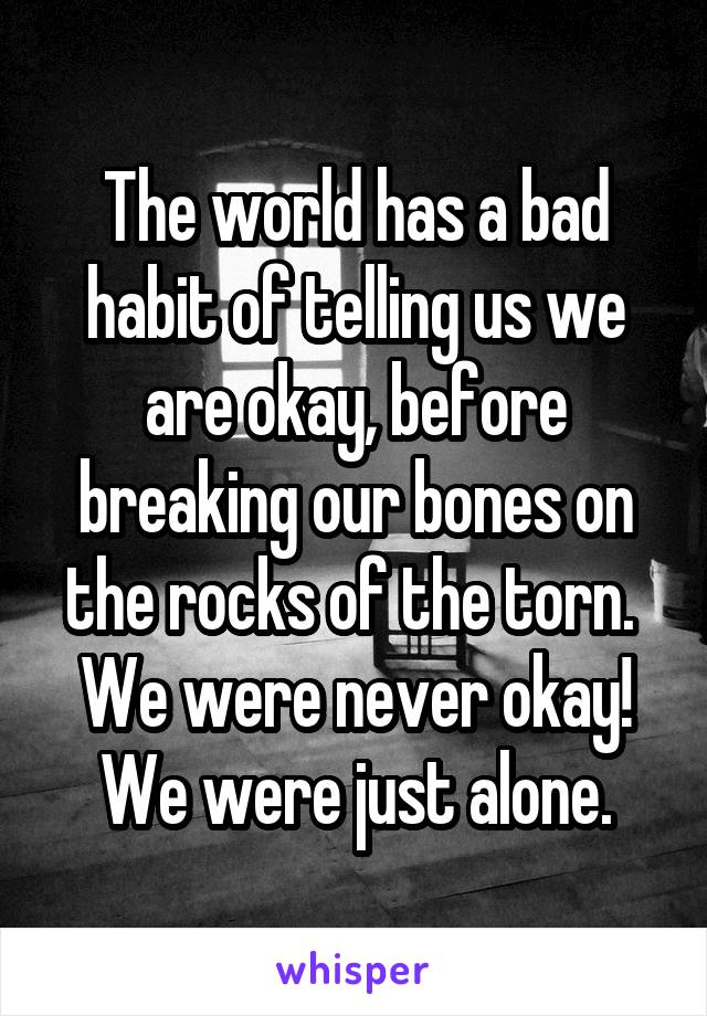 The world has a bad habit of telling us we are okay, before breaking our bones on the rocks of the torn.  We were never okay! We were just alone.