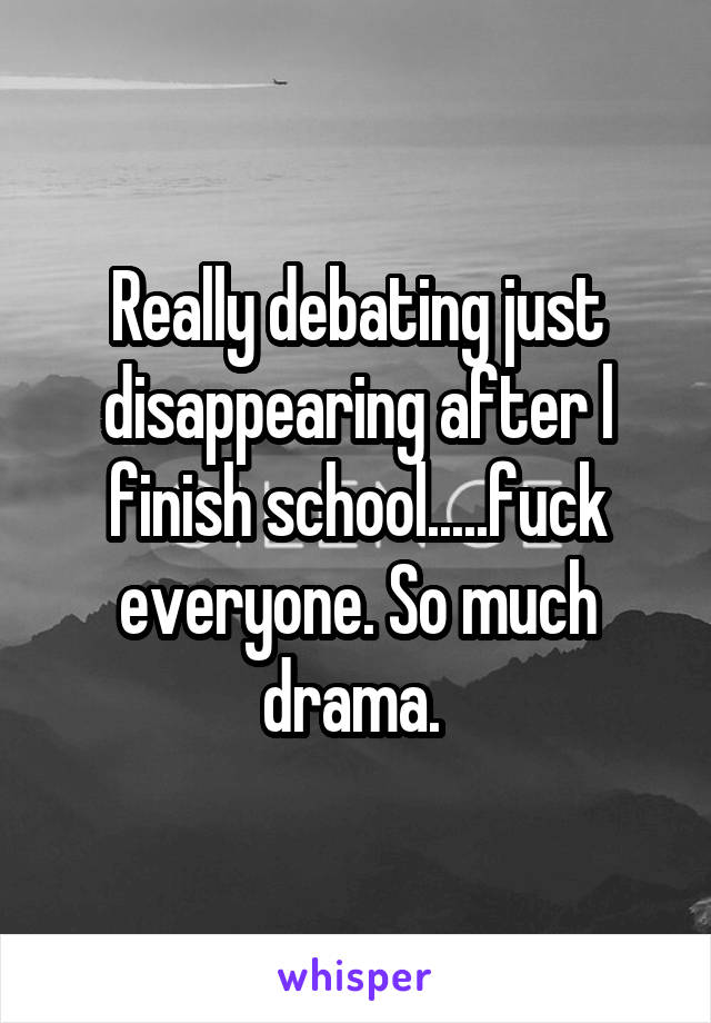 Really debating just disappearing after l finish school.....fuck everyone. So much drama.