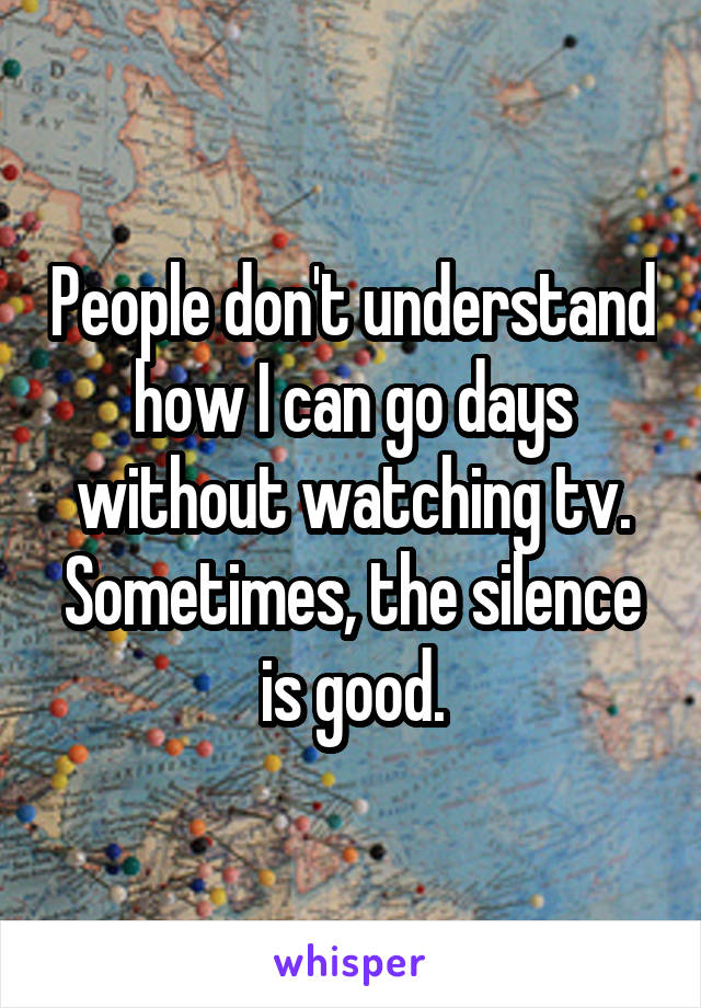 People don't understand how I can go days without watching tv. Sometimes, the silence is good.