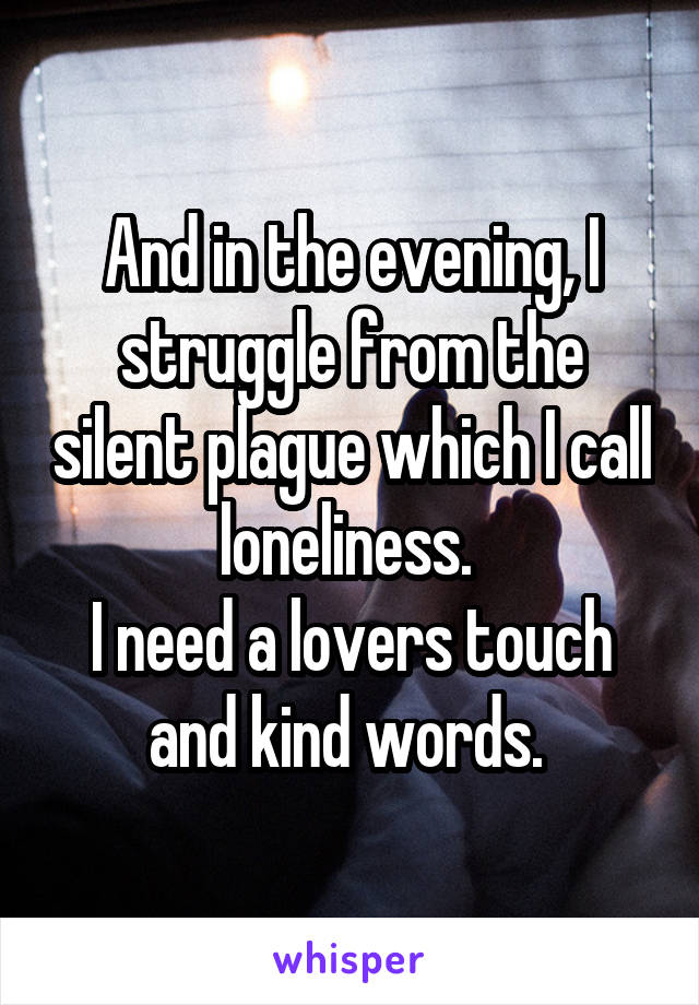 And in the evening, I struggle from the silent plague which I call loneliness.  I need a lovers touch and kind words.