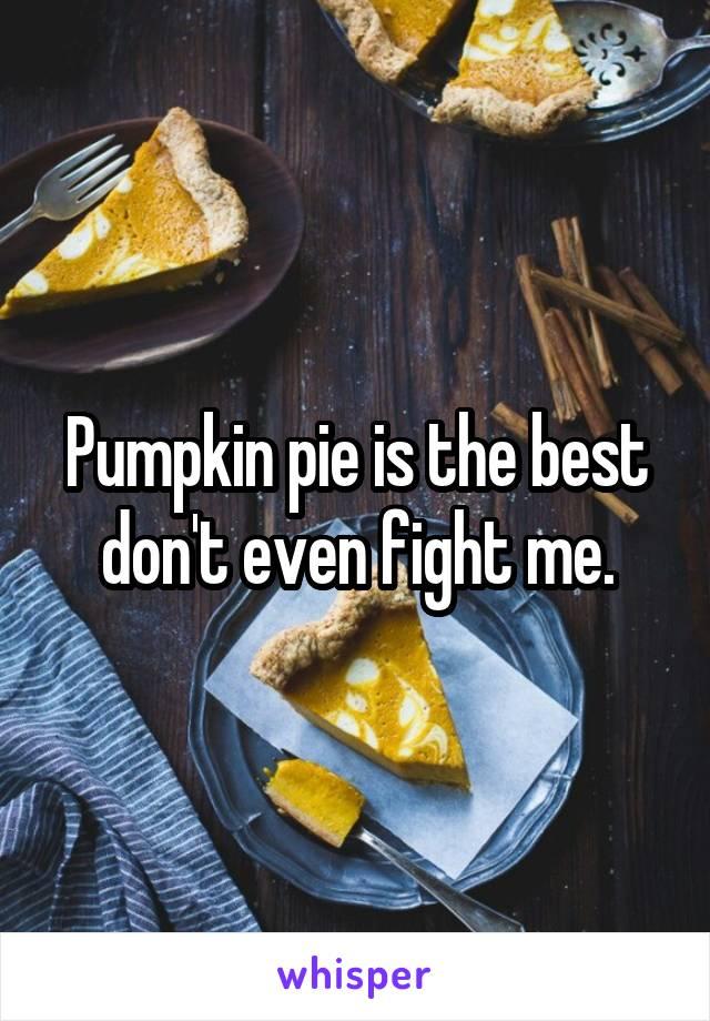 Pumpkin pie is the best don't even fight me.