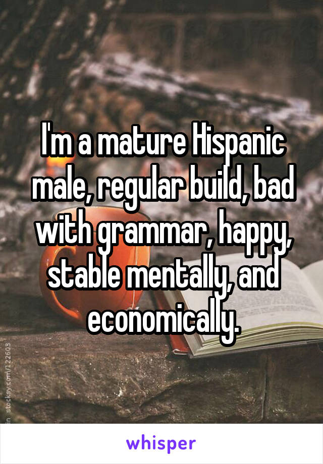 I'm a mature Hispanic male, regular build, bad with grammar, happy, stable mentally, and economically.