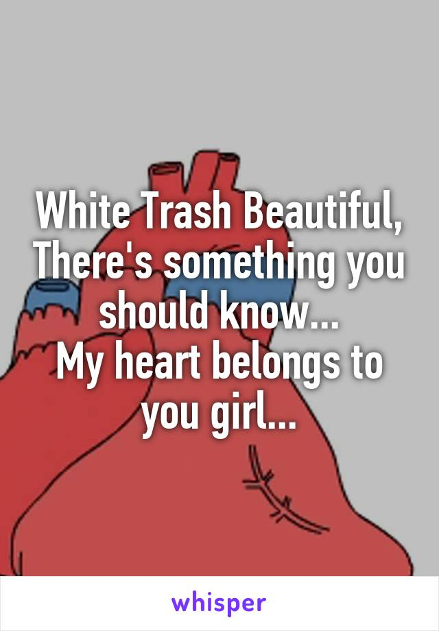 White Trash Beautiful, There's something you should know... My heart belongs to you girl...