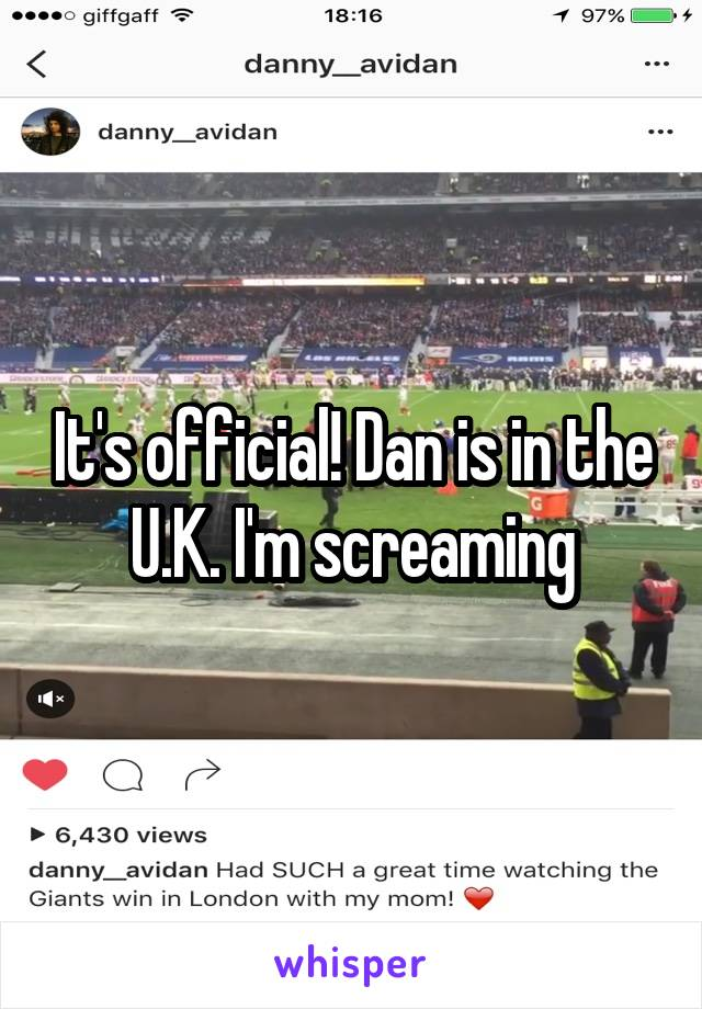 It's official! Dan is in the U.K. I'm screaming