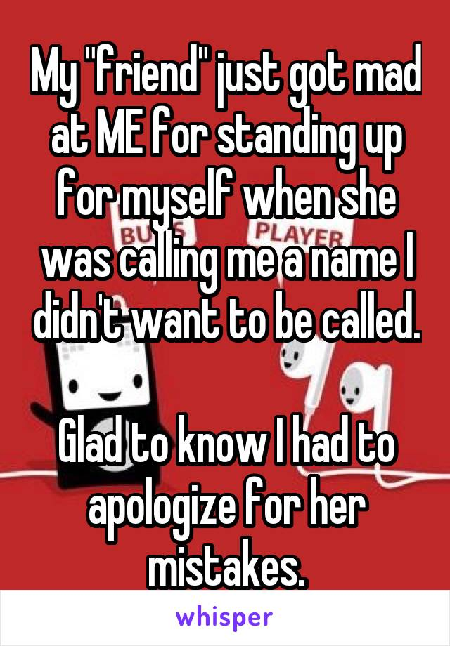 "My ""friend"" just got mad at ME for standing up for myself when she was calling me a name I didn't want to be called.  Glad to know I had to apologize for her mistakes."