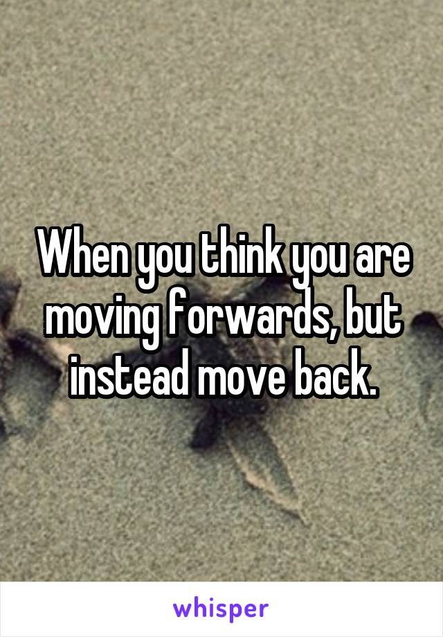 When you think you are moving forwards, but instead move back.