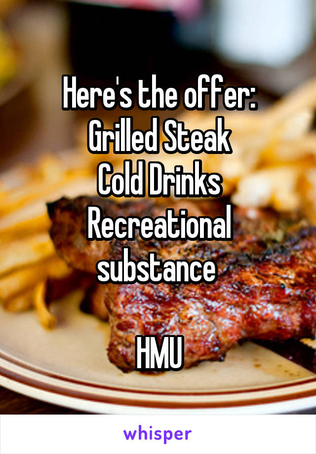 Here's the offer: Grilled Steak Cold Drinks Recreational substance   HMU