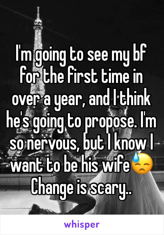 I'm going to see my bf for the first time in over a year, and I think he's going to propose. I'm so nervous, but I know I want to be his wife😓 Change is scary..