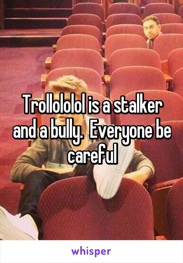 Trollololol is a stalker and a bully.  Everyone be careful