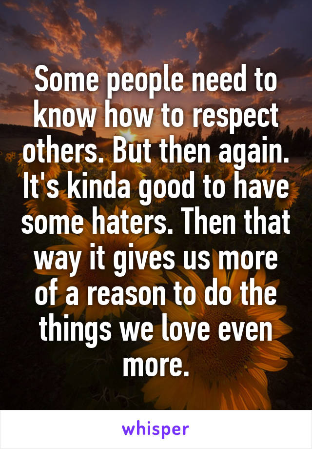 Some people need to know how to respect others. But then again. It's kinda good to have some haters. Then that way it gives us more of a reason to do the things we love even more.