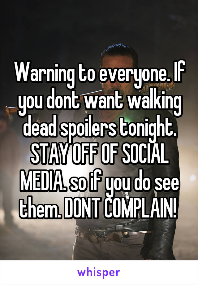 Warning to everyone. If you dont want walking dead spoilers tonight. STAY OFF OF SOCIAL MEDIA. so if you do see them. DONT COMPLAIN!