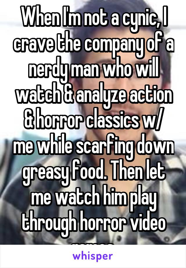 When I'm not a cynic, I crave the company of a nerdy man who will watch & analyze action & horror classics w/ me while scarfing down greasy food. Then let me watch him play through horror video games.