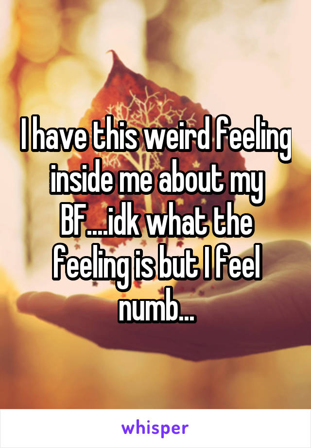 I have this weird feeling inside me about my BF....idk what the feeling is but I feel numb...