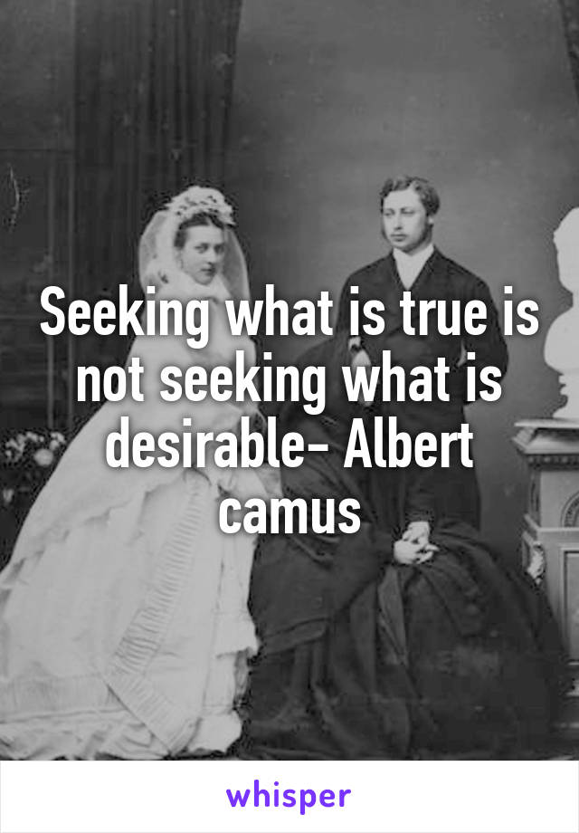 Seeking what is true is not seeking what is desirable- Albert camus