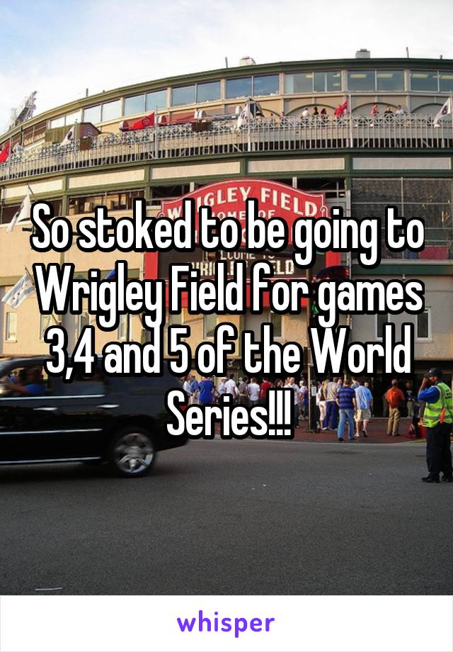 So stoked to be going to Wrigley Field for games 3,4 and 5 of the World Series!!!