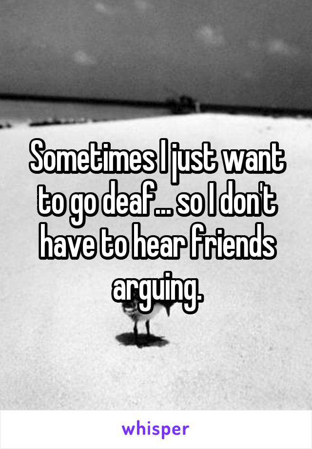 Sometimes I just want to go deaf... so I don't have to hear friends arguing.