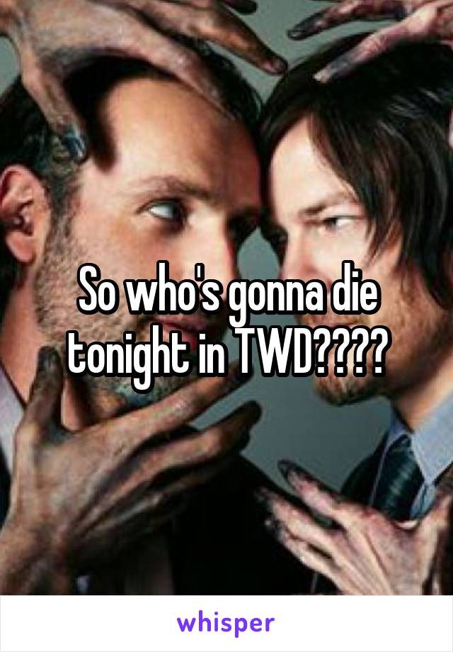 So who's gonna die tonight in TWD????