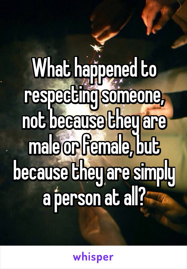 What happened to respecting someone, not because they are male or female, but because they are simply a person at all?