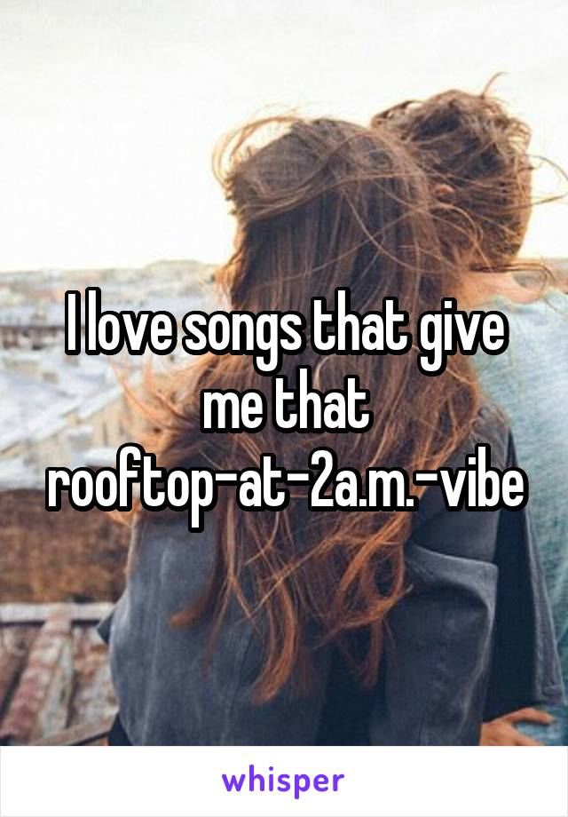 I love songs that give me that rooftop-at-2a.m.-vibe